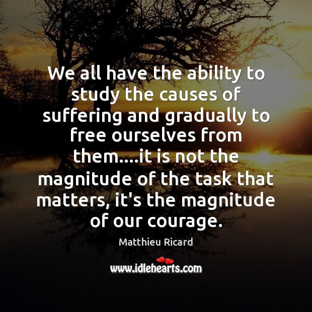 We all have the ability to study the causes of suffering and Matthieu Ricard Picture Quote