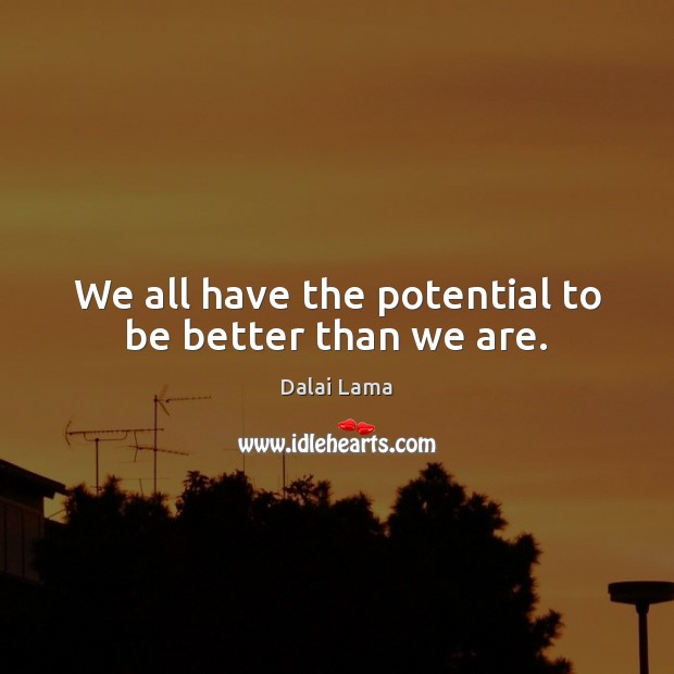 We all have the potential to be better than we are. Dalai Lama Picture Quote