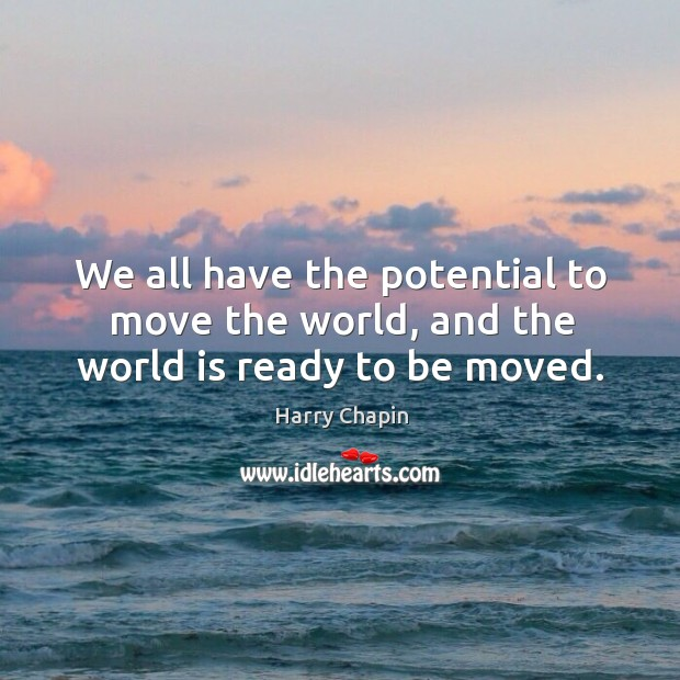 We all have the potential to move the world, and the world is ready to be moved. Harry Chapin Picture Quote