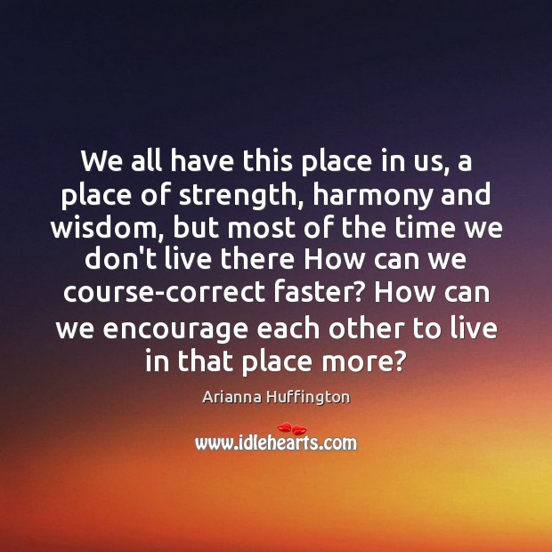 We all have this place in us, a place of strength, harmony Arianna Huffington Picture Quote
