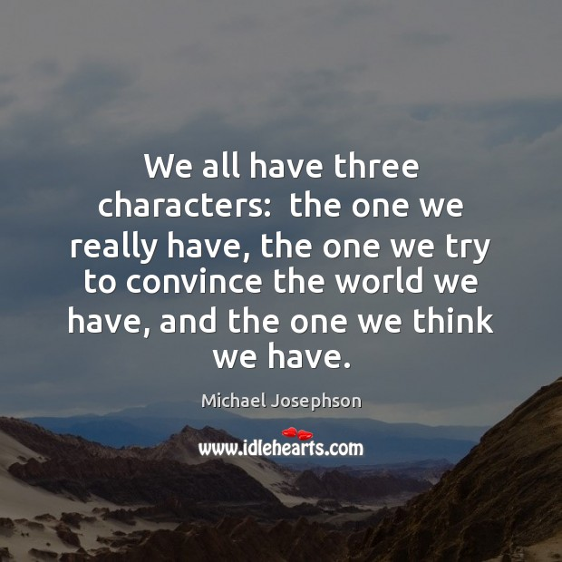 We all have three characters:  the one we really have, the one Michael Josephson Picture Quote