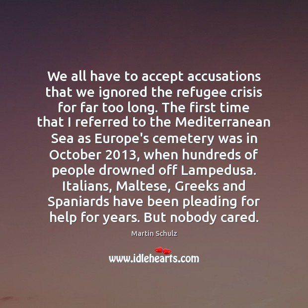 We all have to accept accusations that we ignored the refugee crisis Martin Schulz Picture Quote