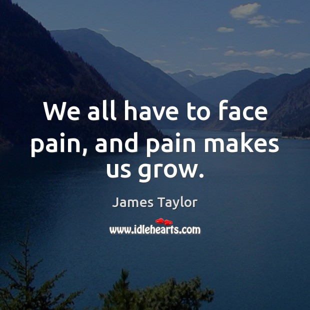 We all have to face pain, and pain makes us grow. James Taylor Picture Quote