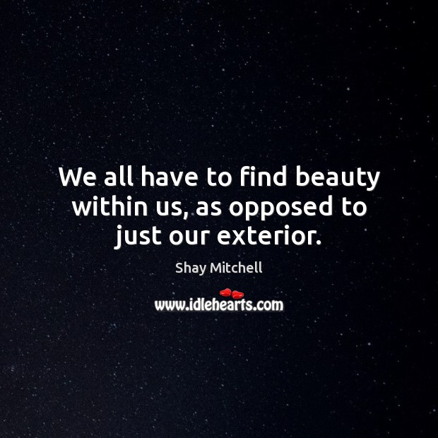 We all have to find beauty within us, as opposed to just our exterior. Image
