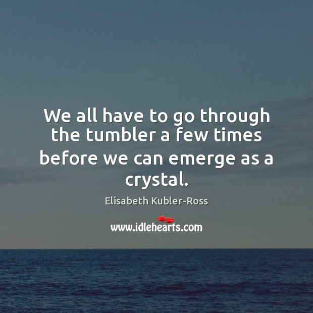 We all have to go through the tumbler a few times before we can emerge as a crystal. Elisabeth Kubler-Ross Picture Quote