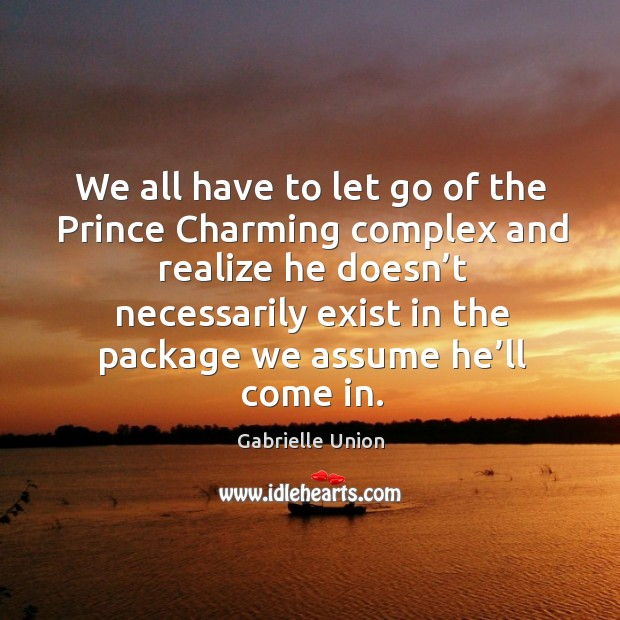 We all have to let go of the prince charming complex and realize he doesn't necessarily Image