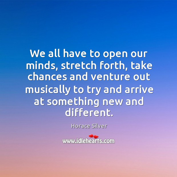 We all have to open our minds, stretch forth, take chances and Image