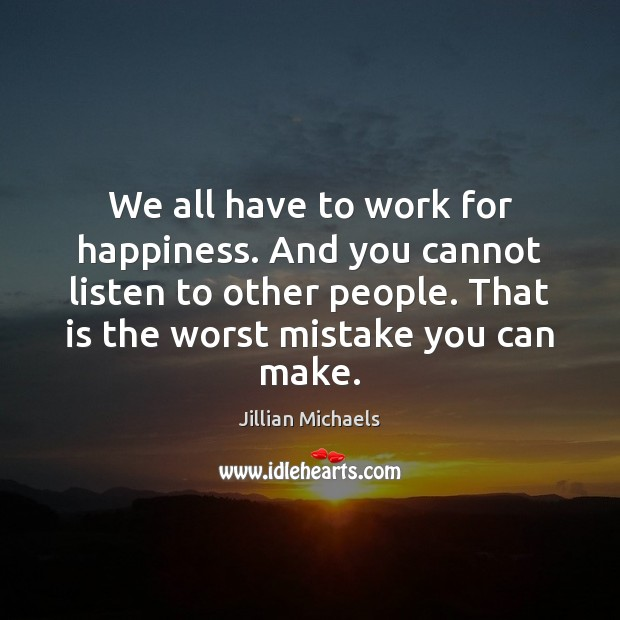 We all have to work for happiness. And you cannot listen to Jillian Michaels Picture Quote