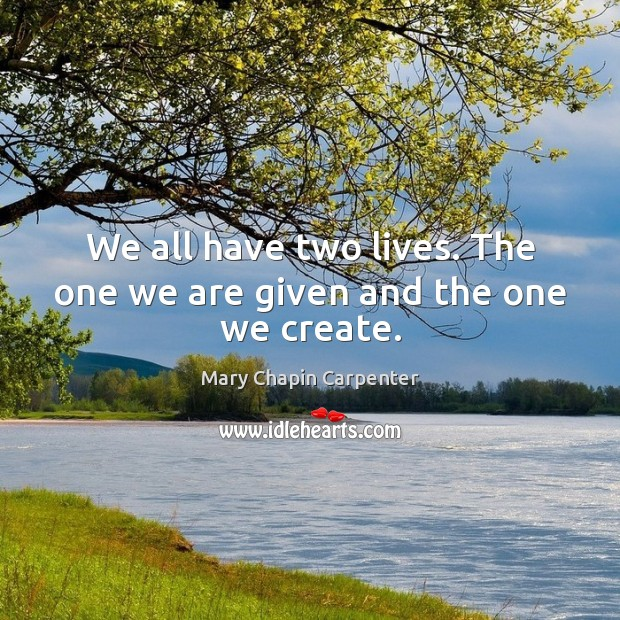 We all have two lives. The one we are given and the one we create. Image