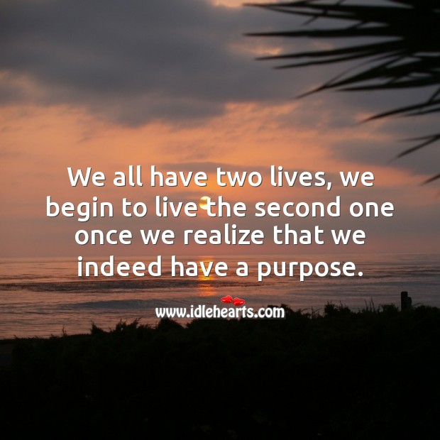 We all have two lives, we begin the second one once we see the purpose. Inspirational Life Quotes Image