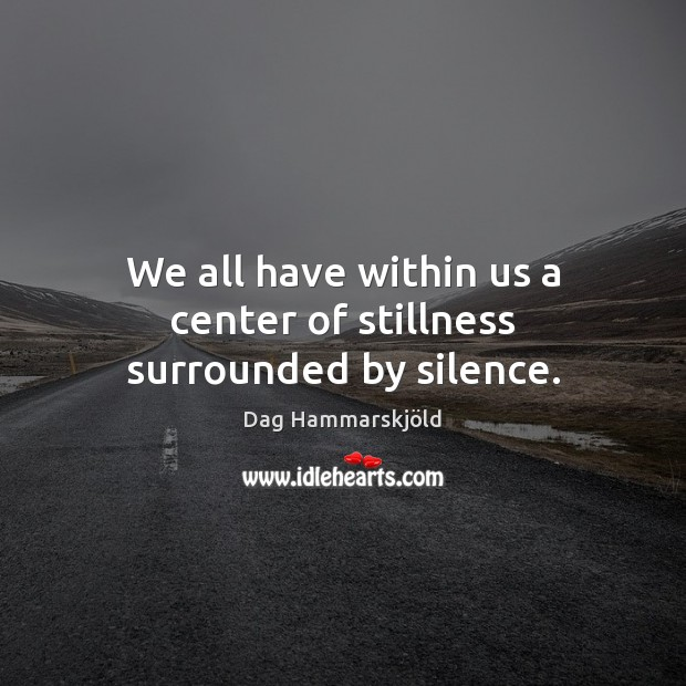Image, We all have within us a center of stillness surrounded by silence.