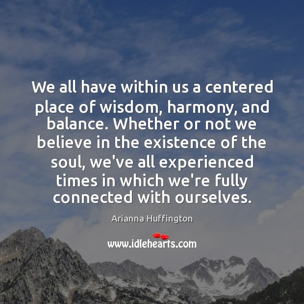 We all have within us a centered place of wisdom, harmony, and Arianna Huffington Picture Quote