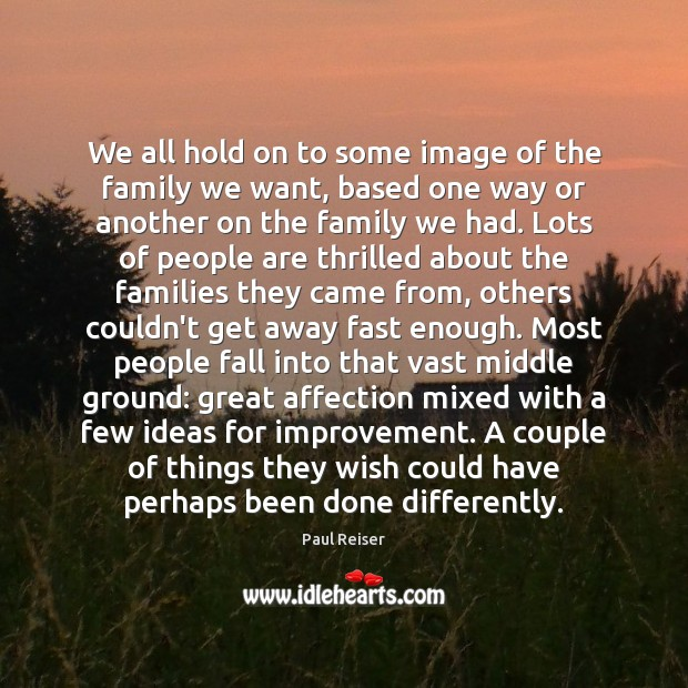 We all hold on to some image of the family we want, Paul Reiser Picture Quote