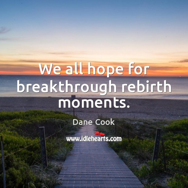 We all hope for breakthrough rebirth moments. Dane Cook Picture Quote