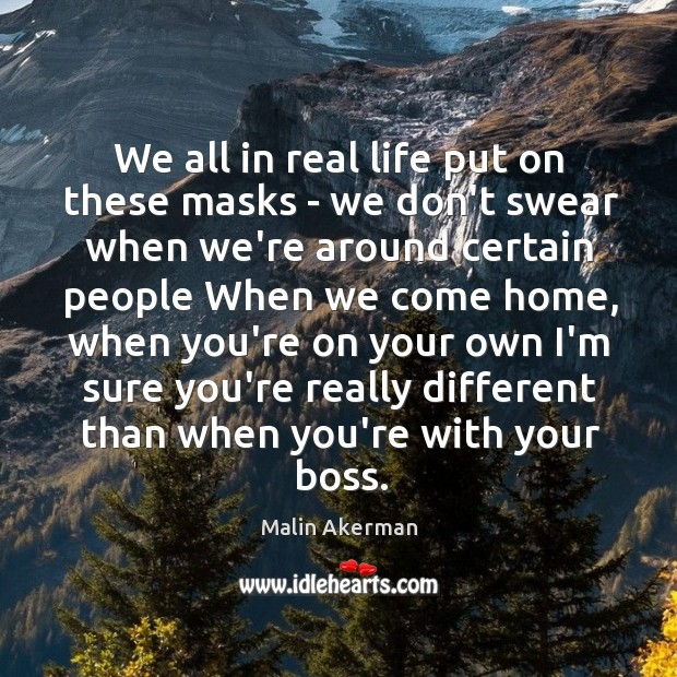 We all in real life put on these masks – we don't Malin Akerman Picture Quote
