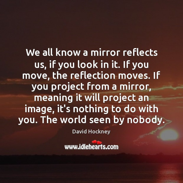 We all know a mirror reflects us, if you look in it. David Hockney Picture Quote