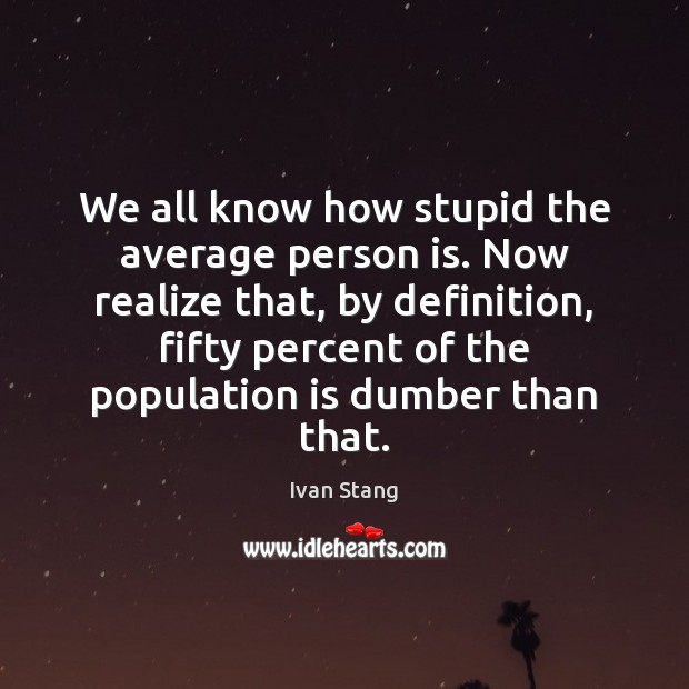 We all know how stupid the average person is. Now realize that, Image