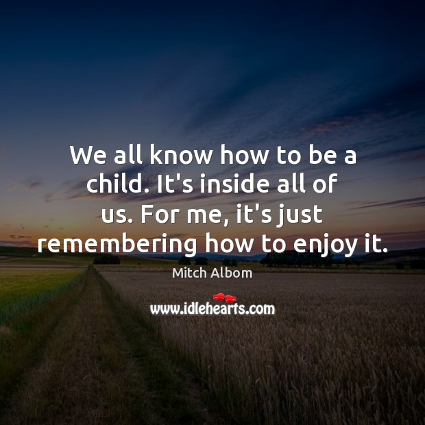 We all know how to be a child. It's inside all of Mitch Albom Picture Quote