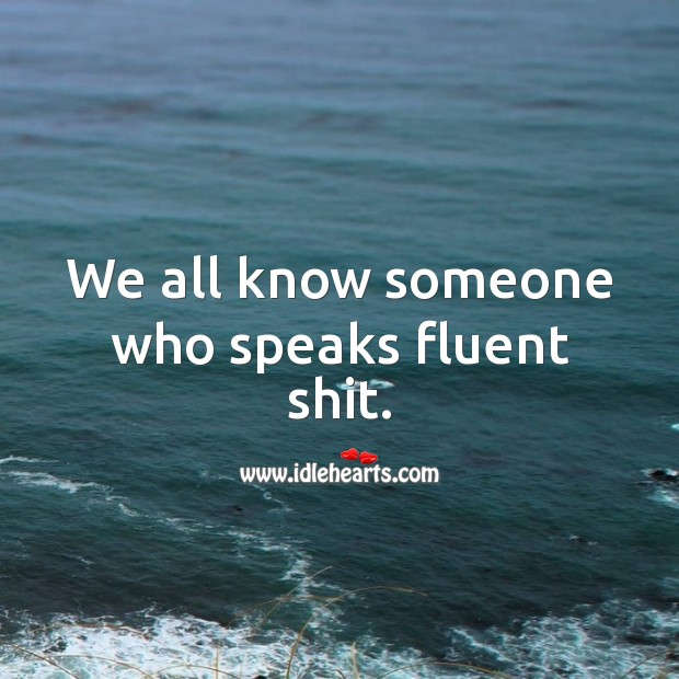 We all know someone who speaks fluent shit. Funny Quotes Image
