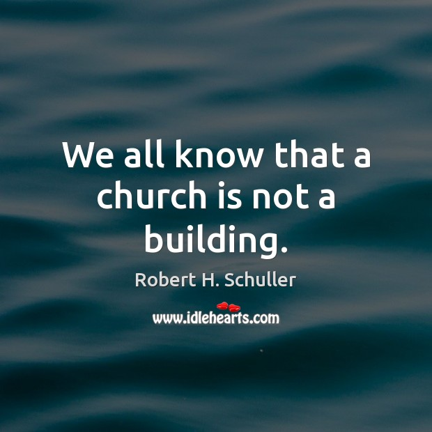 We all know that a church is not a building. Robert H. Schuller Picture Quote