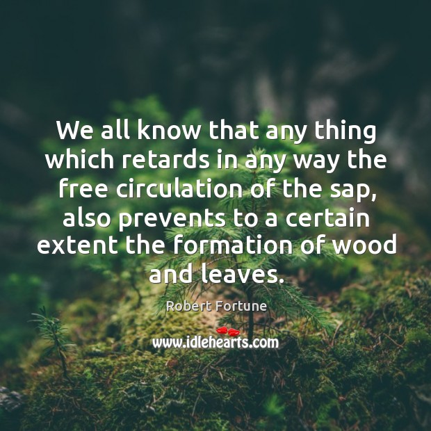 We all know that any thing which retards in any way the free circulation of the sap Robert Fortune Picture Quote
