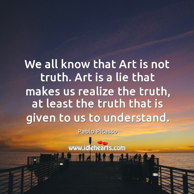 Image, We all know that art is not truth. Art is a lie that makes us realize the truth