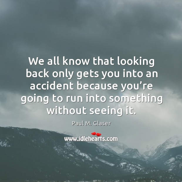 We all know that looking back only gets you into an accident because you're going to run into something without seeing it. Image