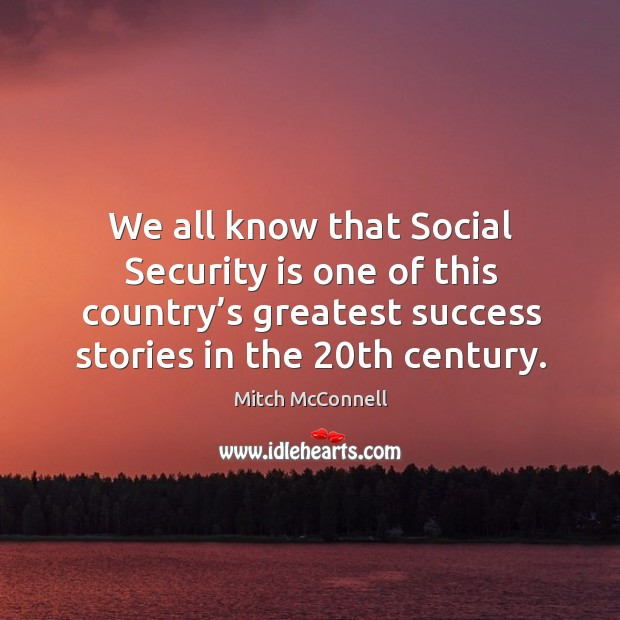 We all know that social security is one of this country's greatest success stories in the 20th century. Mitch McConnell Picture Quote