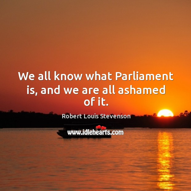 We all know what parliament is, and we are all ashamed of it. Image