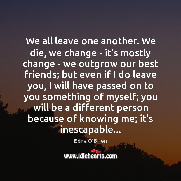 We all leave one another. We die, we change – it's mostly Edna O'Brien Picture Quote
