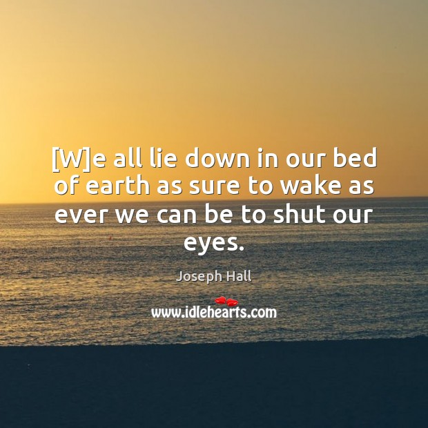 [W]e all lie down in our bed of earth as sure to wake as ever we can be to shut our eyes. Joseph Hall Picture Quote