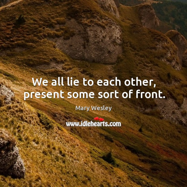We all lie to each other, present some sort of front. Image