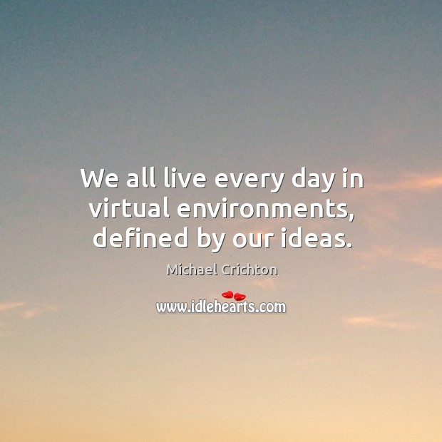 We all live every day in virtual environments, defined by our ideas. Image
