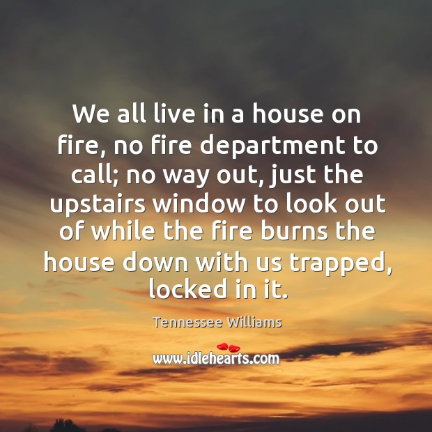We all live in a house on fire, no fire department to call; Image