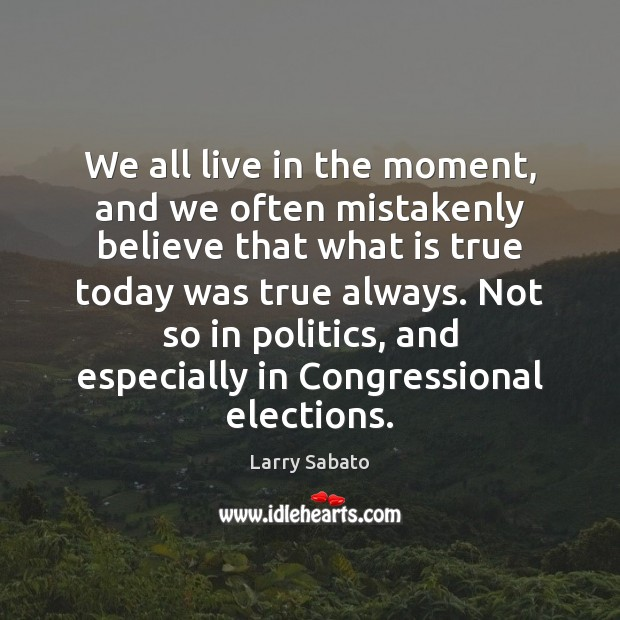 We all live in the moment, and we often mistakenly believe that Politics Quotes Image