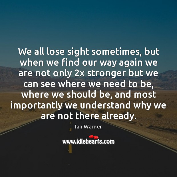 We all lose sight sometimes, but when we find our way again Ian Warner Picture Quote