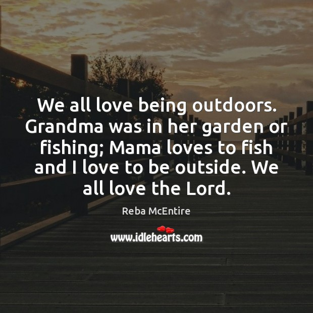 We all love being outdoors. Grandma was in her garden or fishing; Image