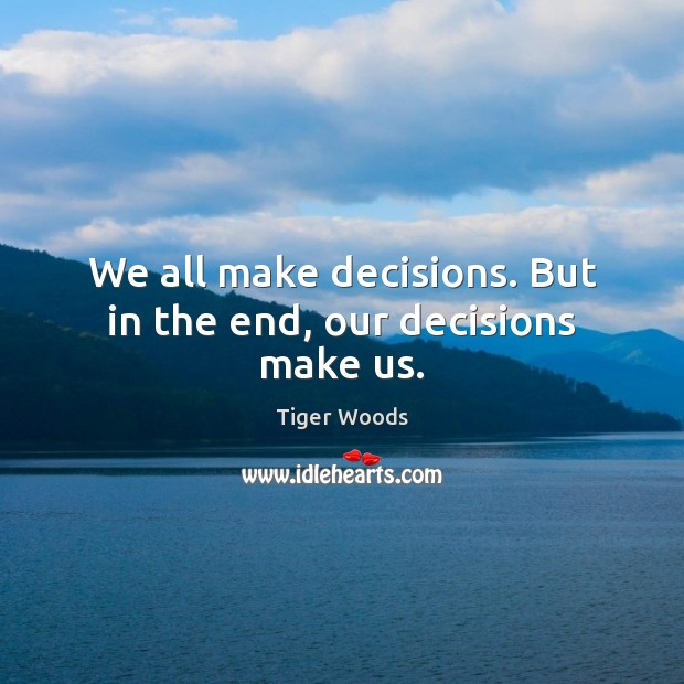 Image, We all make decisions. But in the end, our decisions make us.