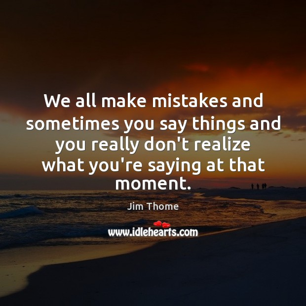 We all make mistakes and sometimes you say things and you really Image