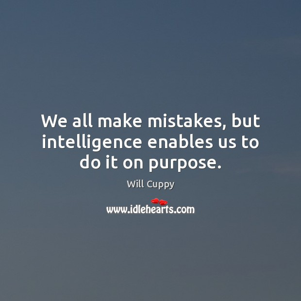 We all make mistakes, but intelligence enables us to do it on purpose. Image
