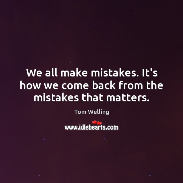 We all make mistakes. It's how we come back from the mistakes that matters. Image