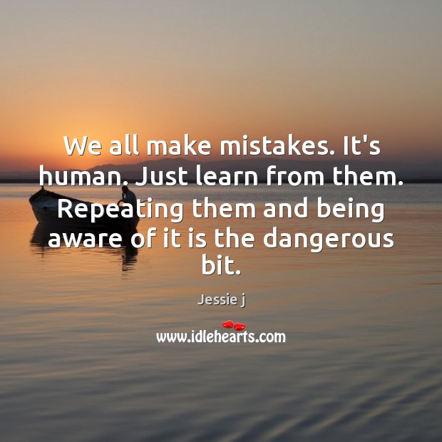 Image, We all make mistakes. It's human. Just learn from them. Repeating them