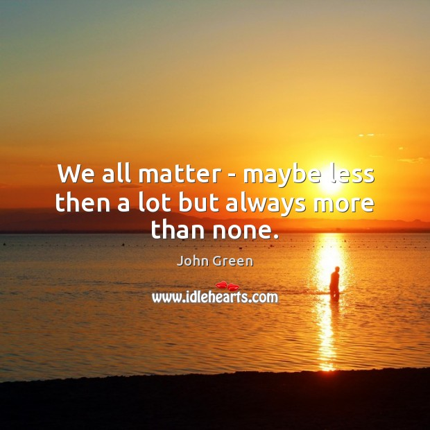 We all matter – maybe less then a lot but always more than none. John Green Picture Quote