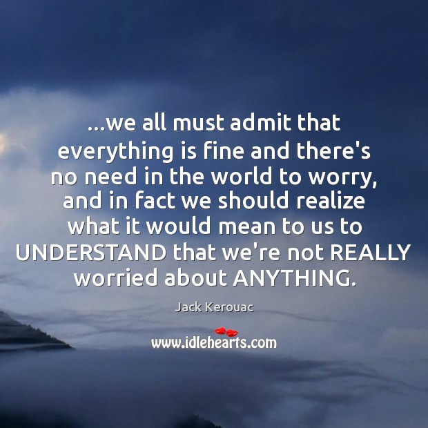 …we all must admit that everything is fine and there's no need Jack Kerouac Picture Quote