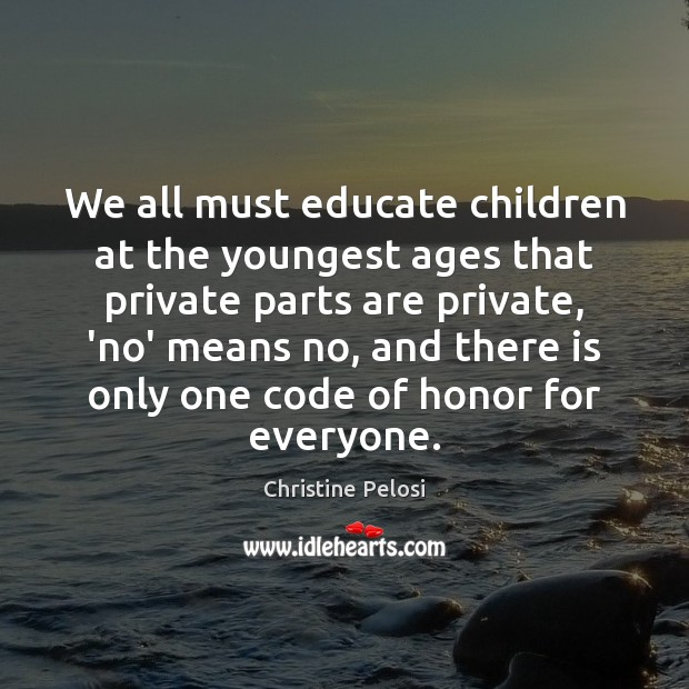 We all must educate children at the youngest ages that private parts Christine Pelosi Picture Quote