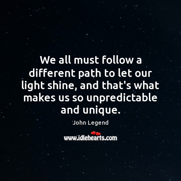 We all must follow a different path to let our light shine, John Legend Picture Quote