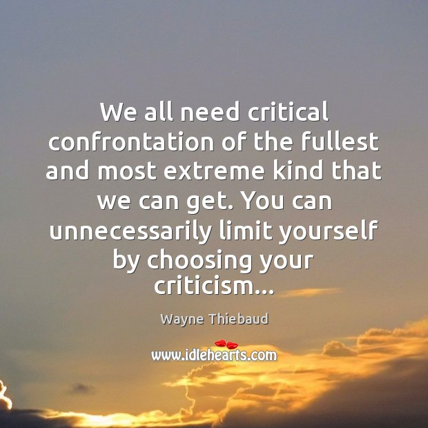 We all need critical confrontation of the fullest and most extreme kind Wayne Thiebaud Picture Quote