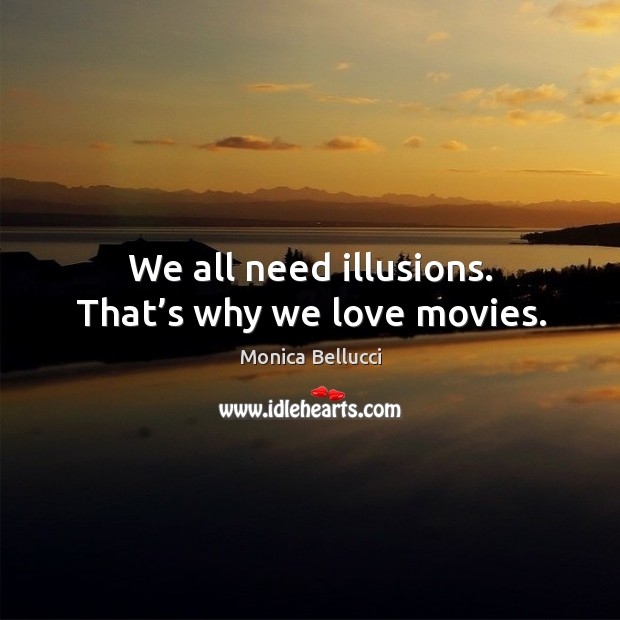 We all need illusions. That's why we love movies. Monica Bellucci Picture Quote