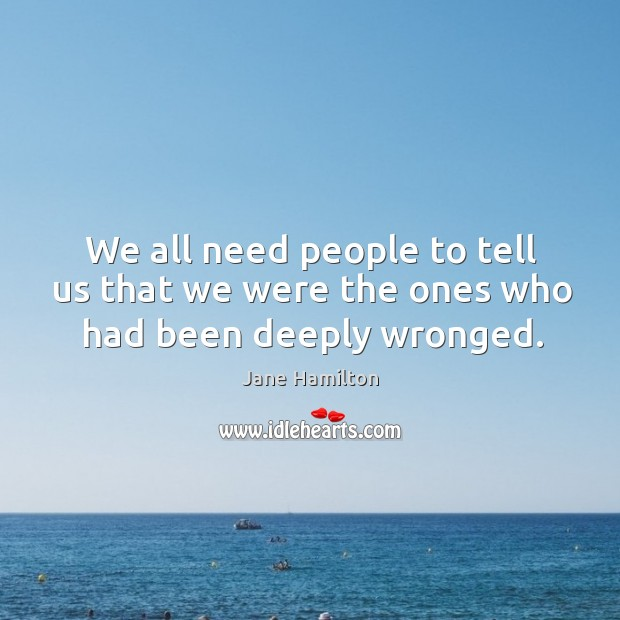 Image, We all need people to tell us that we were the ones who had been deeply wronged.