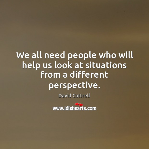 We all need people who will help us look at situations from a different perspective. David Cottrell Picture Quote